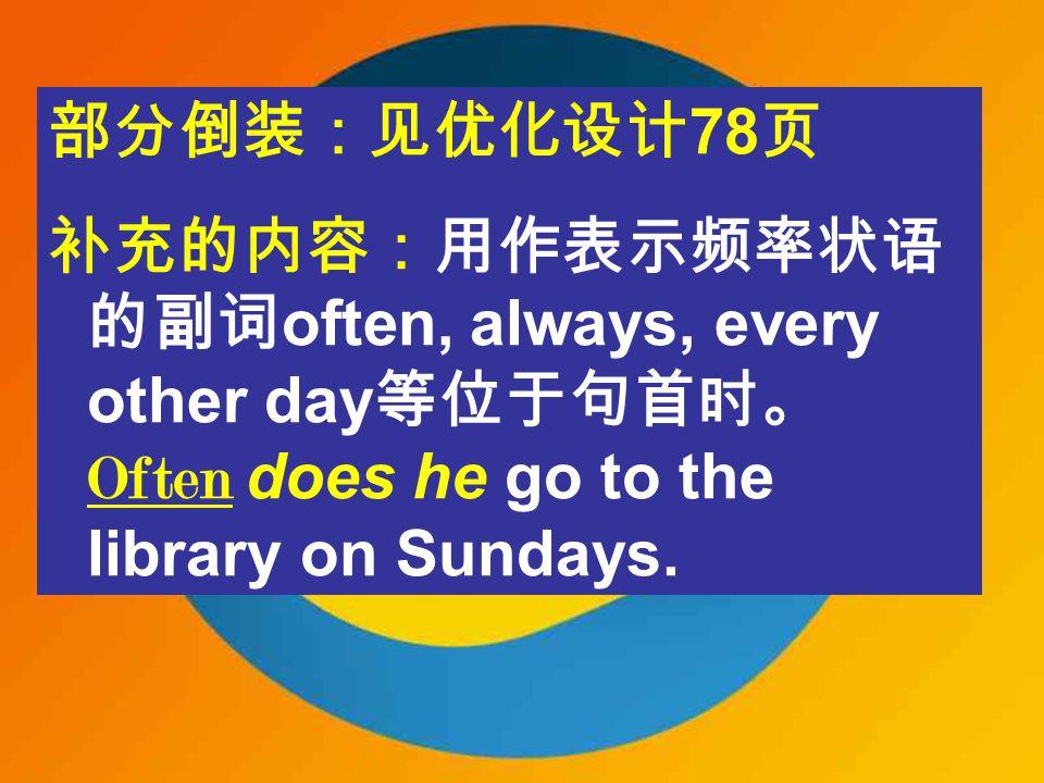 部分倒装:见优化设计 78 页 补充的内容:用作表示频率状语 的副词 often, always, every other day 等位于句首时。 Often does he go to the library on Sundays.