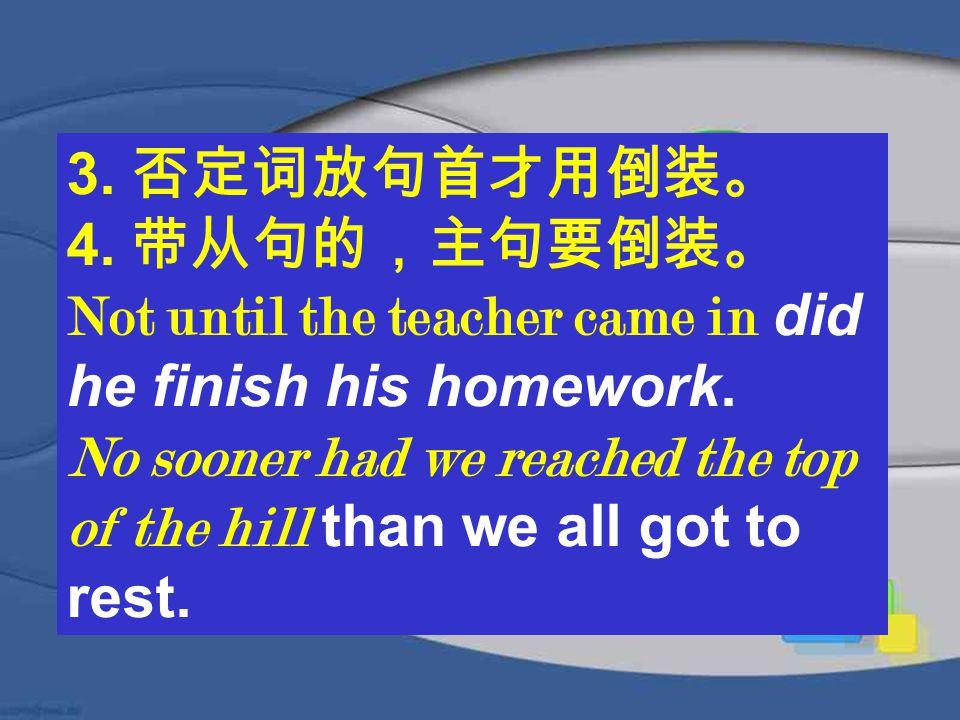 3. 否定词放句首才用倒装。 4. 带从句的,主句要倒装。 Not until the teacher came in did he finish his homework.