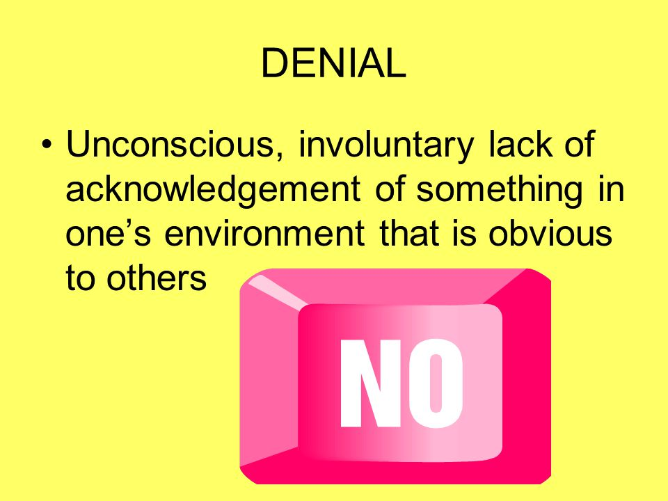 DENIAL Unconscious, involuntary lack of acknowledgement of something in one's environment that is obvious to others