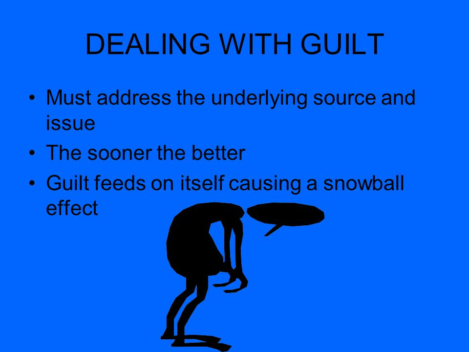 DEALING WITH GUILT Must address the underlying source and issue The sooner the better Guilt feeds on itself causing a snowball effect
