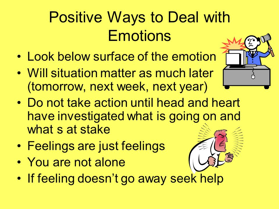 Positive Ways to Deal with Emotions Look below surface of the emotion Will situation matter as much later (tomorrow, next week, next year) Do not take action until head and heart have investigated what is going on and what s at stake Feelings are just feelings You are not alone If feeling doesn't go away seek help
