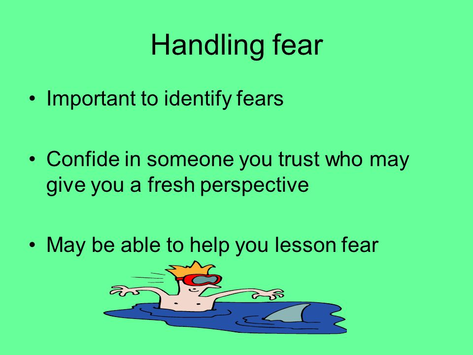 Handling fear Important to identify fears Confide in someone you trust who may give you a fresh perspective May be able to help you lesson fear