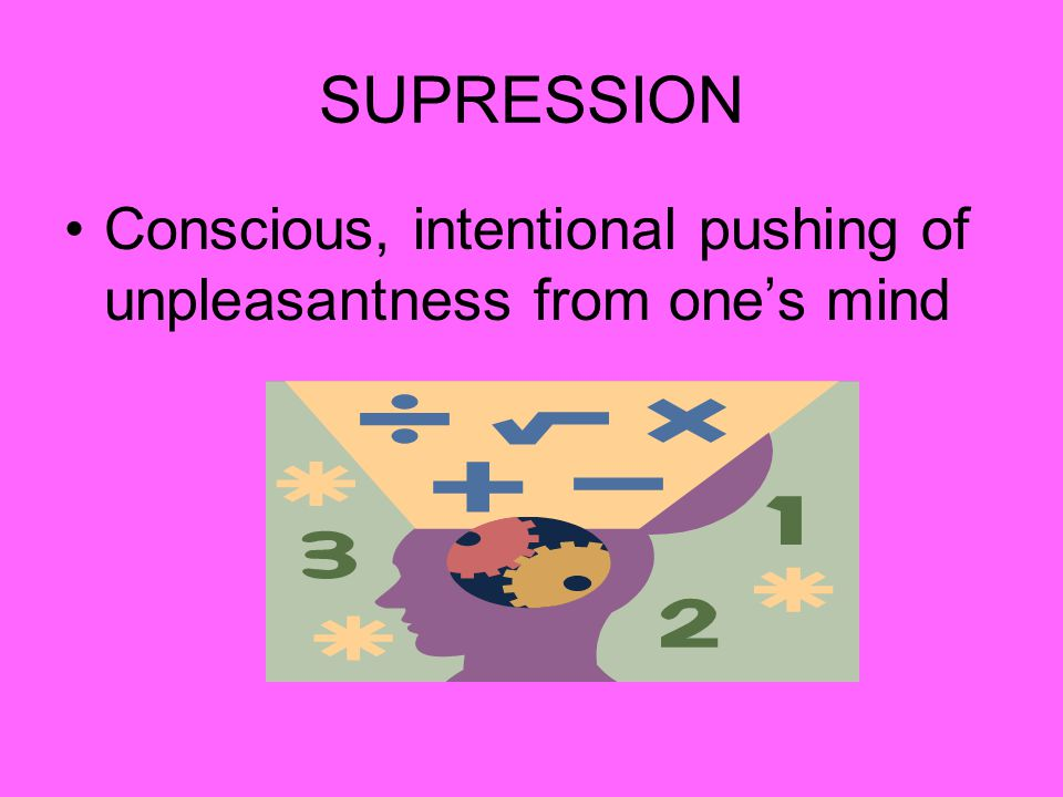 SUPRESSION Conscious, intentional pushing of unpleasantness from one's mind