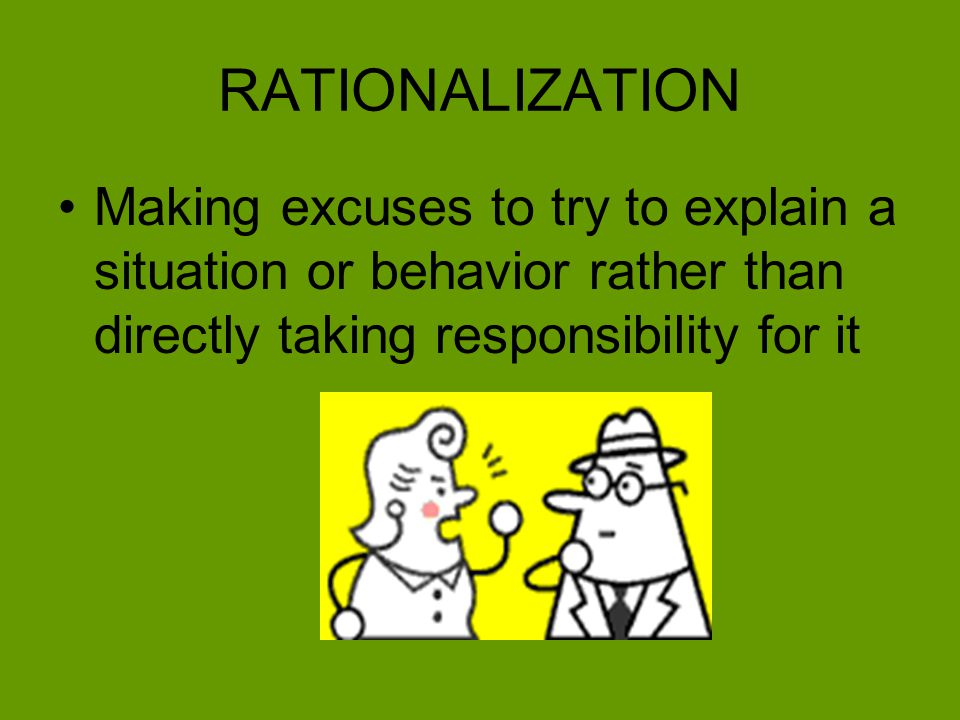 RATIONALIZATION Making excuses to try to explain a situation or behavior rather than directly taking responsibility for it