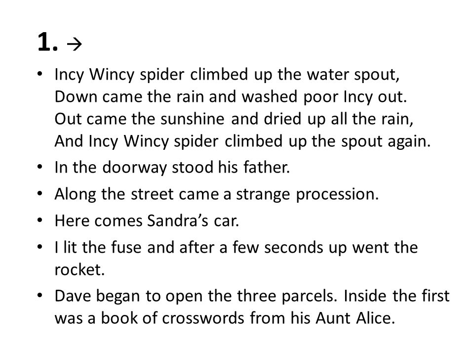 1.  Incy Wincy spider climbed up the water spout, Down came the rain and washed poor Incy out.