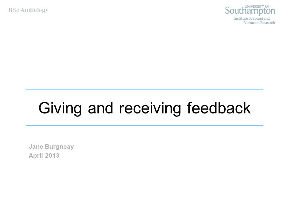 BSc Audiology Receiving feedback Communicate your decisions to the giver  This is a two way process and the giver also needs feedback Tell them what they could do which might help you to change  Teaching, practice, tiny prompts etc.