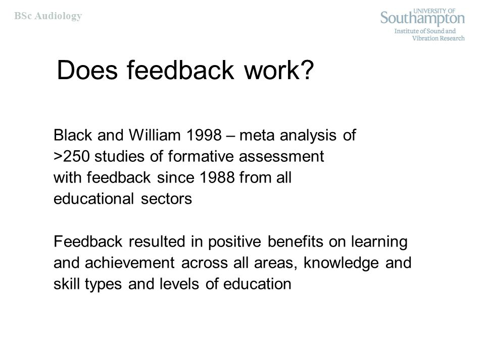 BSc Audiology Does feedback work? Black and William 1998 – meta analysis of >250 studies of formative assessment with feedback since 1988 from all edu