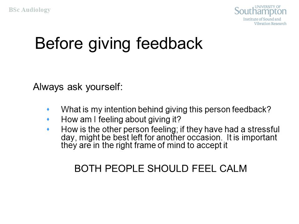 BSc Audiology Giving feedback Better when invited rather than imposed Be descriptive not evaluative  Describing what you actually see or hear reduces the need of the receiver to act defensively Reveal your own position or feelings  I got a bit confused trying to follow that statement Be specific rather than general Be selective  Concentrate on one or two areas for improvement