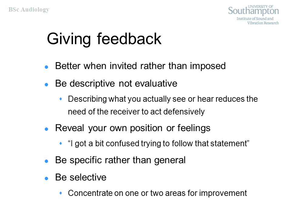 BSc Audiology Giving feedback Be balanced – the good and the bad Direct feedback towards behaviour that can be changed or controlled Timing is critical  Sooner rather than later  Unless situation inappropriate  When receiver can listen and concentrate – time to reflect