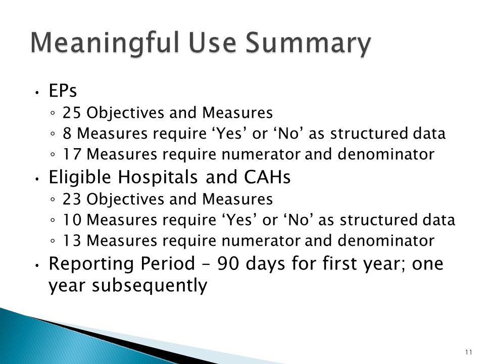 EPs ◦ 25 Objectives and Measures ◦ 8 Measures require 'Yes' or 'No' as structured data ◦ 17 Measures require numerator and denominator Eligible Hospitals and CAHs ◦ 23 Objectives and Measures ◦ 10 Measures require 'Yes' or 'No' as structured data ◦ 13 Measures require numerator and denominator Reporting Period – 90 days for first year; one year subsequently 11