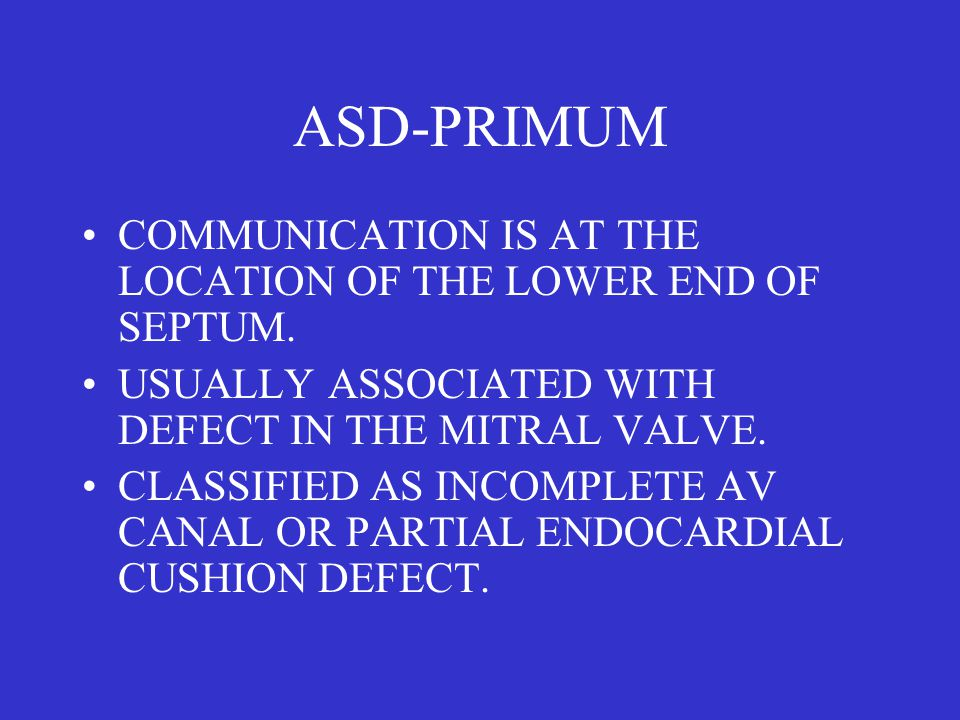 ASD-PRIMUM COMMUNICATION IS AT THE LOCATION OF THE LOWER END OF SEPTUM. USUALLY ASSOCIATED WITH DEFECT IN THE MITRAL VALVE. CLASSIFIED AS INCOMPLETE A