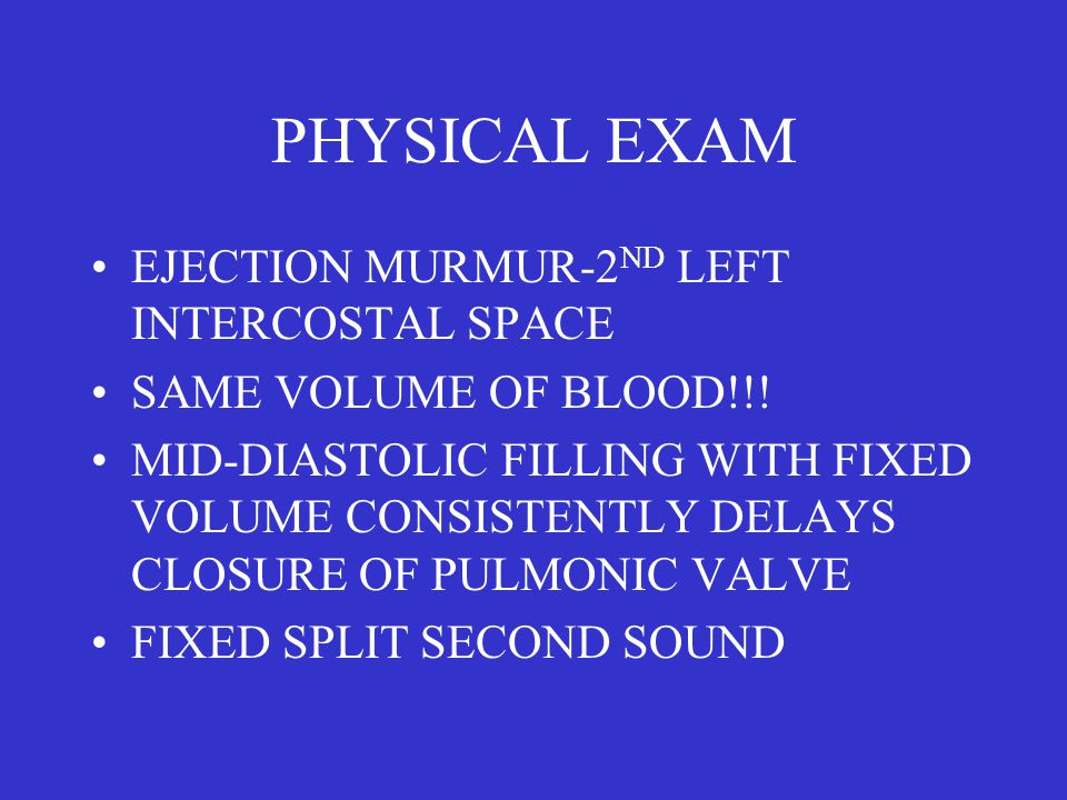 PHYSICAL EXAM EJECTION MURMUR-2 ND LEFT INTERCOSTAL SPACE SAME VOLUME OF BLOOD!!! MID-DIASTOLIC FILLING WITH FIXED VOLUME CONSISTENTLY DELAYS CLOSURE