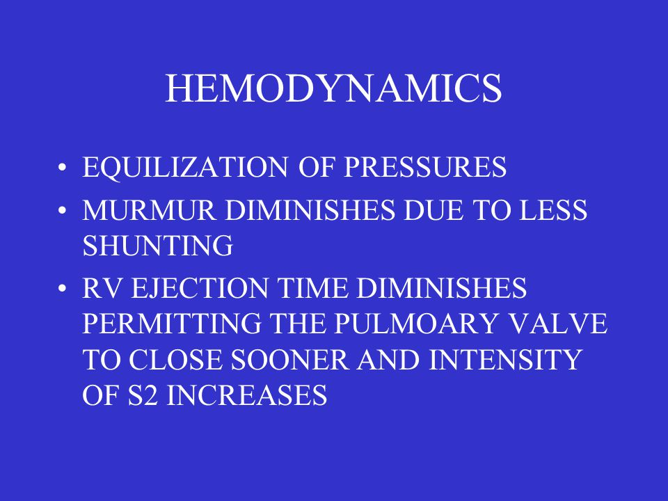 HEMODYNAMICS EQUILIZATION OF PRESSURES MURMUR DIMINISHES DUE TO LESS SHUNTING RV EJECTION TIME DIMINISHES PERMITTING THE PULMOARY VALVE TO CLOSE SOONER AND INTENSITY OF S2 INCREASES