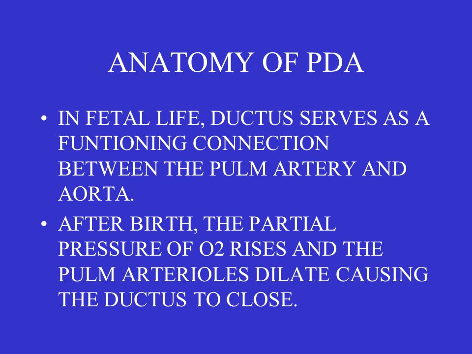 ANATOMY OF PDA IN FETAL LIFE, DUCTUS SERVES AS A FUNTIONING CONNECTION BETWEEN THE PULM ARTERY AND AORTA. AFTER BIRTH, THE PARTIAL PRESSURE OF O2 RISE