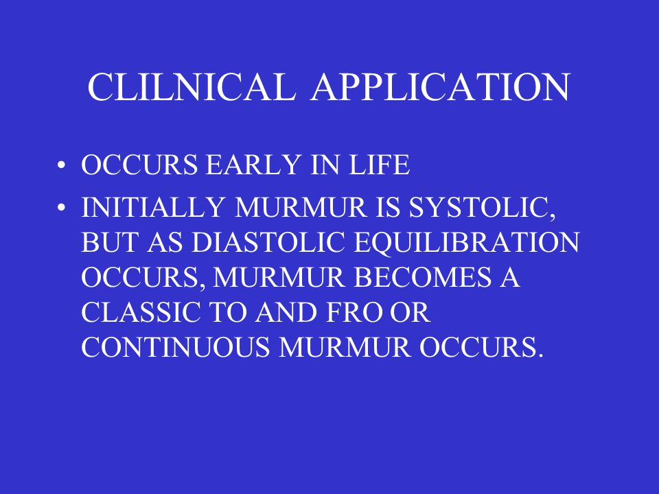 CLILNICAL APPLICATION OCCURS EARLY IN LIFE INITIALLY MURMUR IS SYSTOLIC, BUT AS DIASTOLIC EQUILIBRATION OCCURS, MURMUR BECOMES A CLASSIC TO AND FRO OR