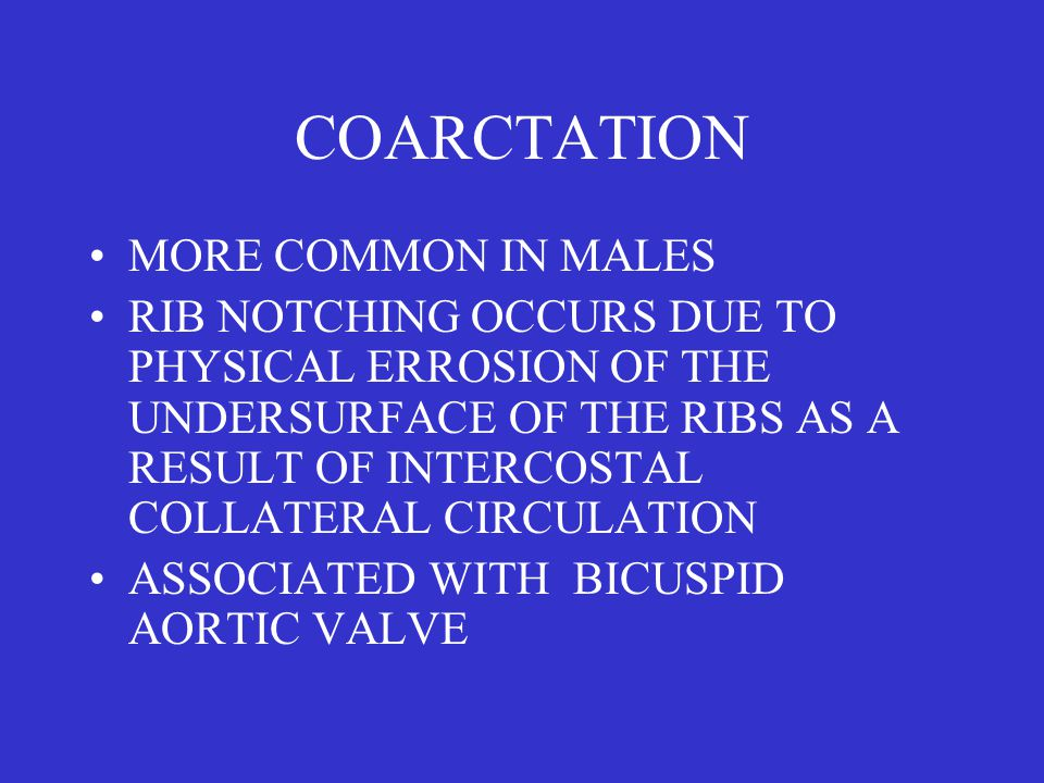 COARCTATION MORE COMMON IN MALES RIB NOTCHING OCCURS DUE TO PHYSICAL ERROSION OF THE UNDERSURFACE OF THE RIBS AS A RESULT OF INTERCOSTAL COLLATERAL CIRCULATION ASSOCIATED WITH BICUSPID AORTIC VALVE