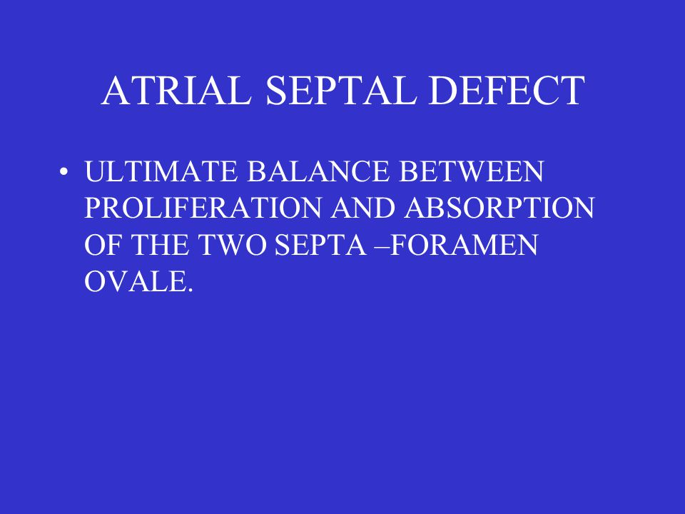ATRIAL SEPTAL DEFECT ULTIMATE BALANCE BETWEEN PROLIFERATION AND ABSORPTION OF THE TWO SEPTA –FORAMEN OVALE.