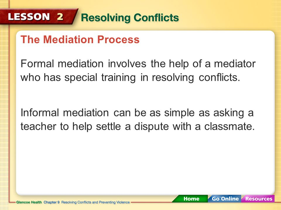 The Mediation Process The word mediation literally means being in the middle. Mediation Bringing in a neutral third party to help others resolve their conflicts peacefully.