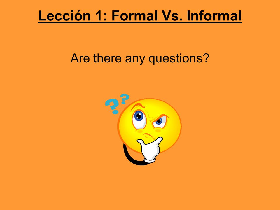 Lección 1: Formal Vs. Informal Are there any questions?