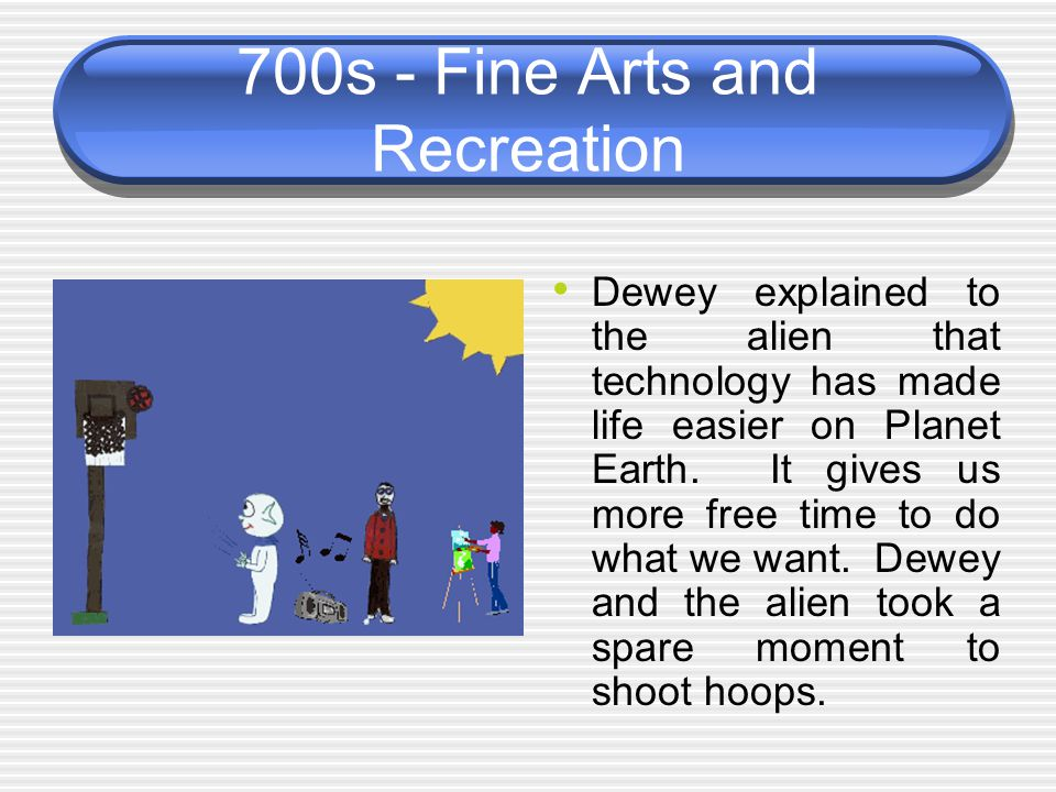 700s - Fine Arts and Recreation Dewey explained to the alien that technology has made life easier on Planet Earth. It gives us more free time to do wh