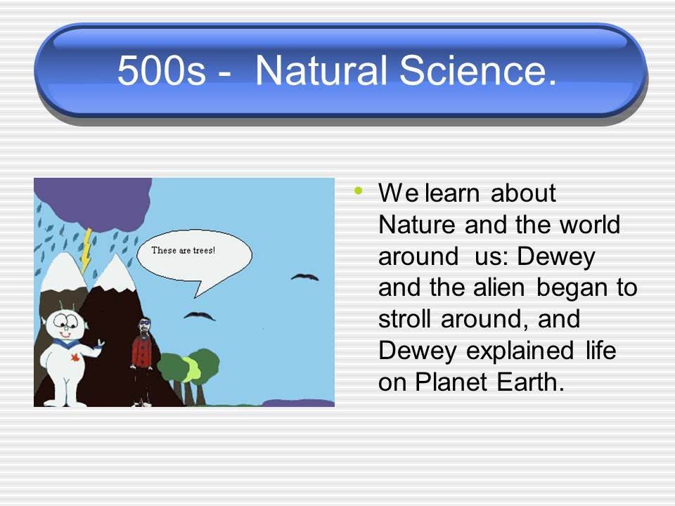 500s - Natural Science. We learn about Nature and the world around us: Dewey and the alien began to stroll around, and Dewey explained life on Planet