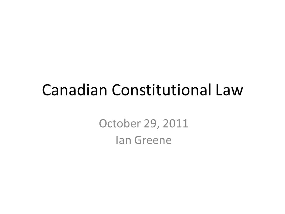 October 29, 2011 Ian Greene Canadian Constitutional Law