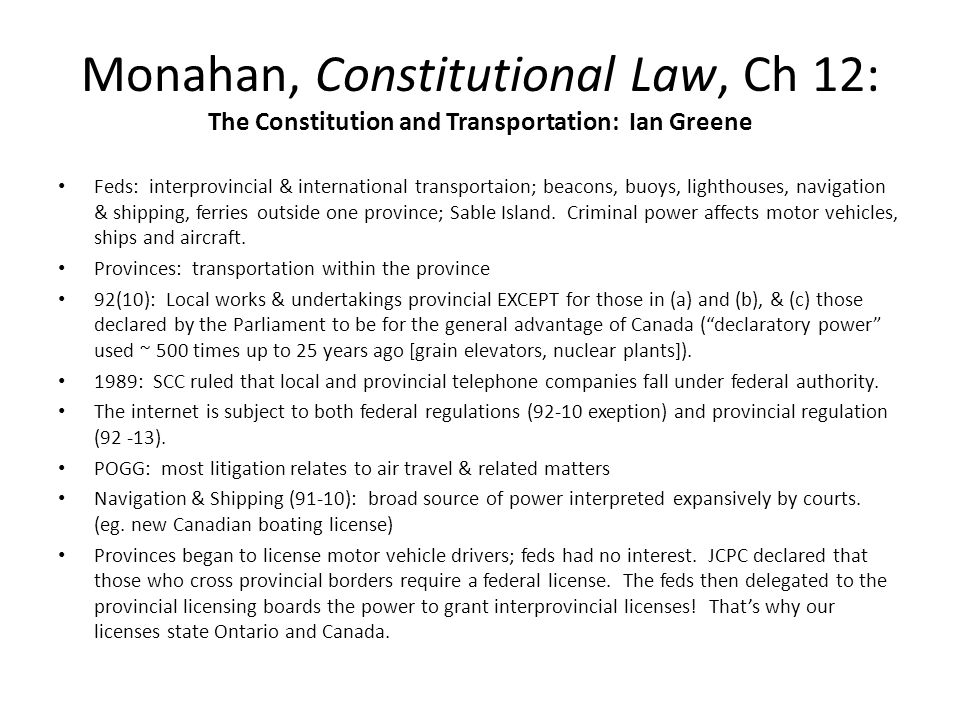 Monahan, Constitutional Law, Ch 12: The Constitution and Transportation: Ian Greene Feds: interprovincial & international transportaion; beacons, buoys, lighthouses, navigation & shipping, ferries outside one province; Sable Island.