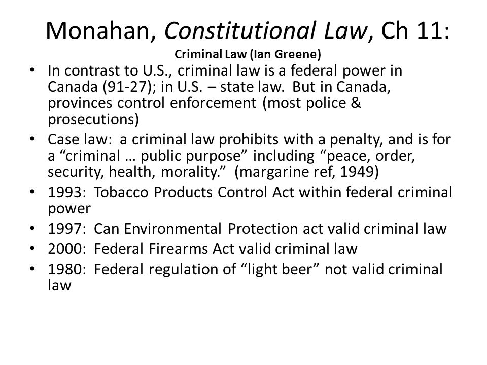 Monahan, Constitutional Law, Ch 11: Criminal Law (Ian Greene) In contrast to U.S., criminal law is a federal power in Canada (91-27); in U.S.