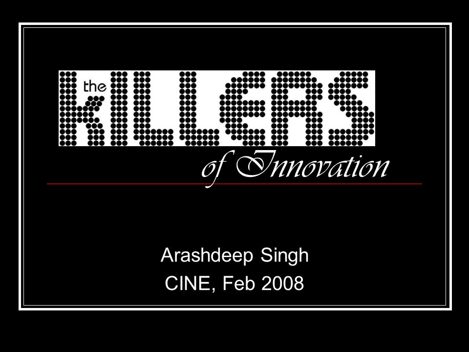 of Innovation Arashdeep Singh CINE, Feb 2008