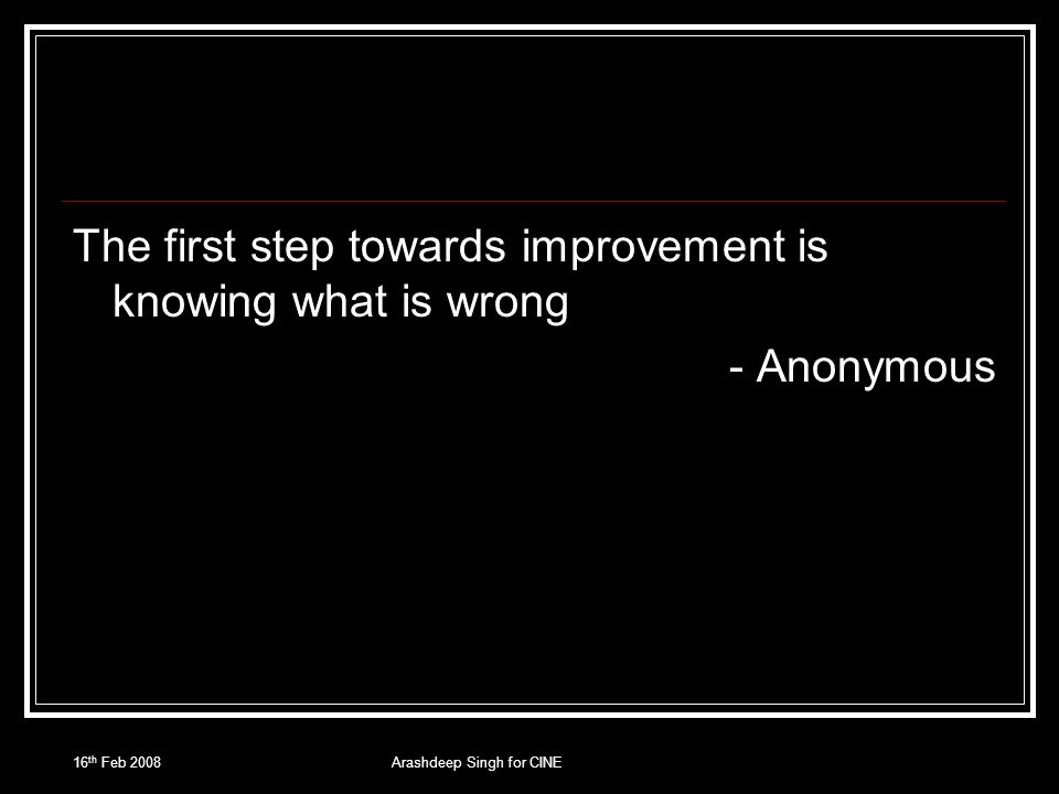 16 th Feb 2008Arashdeep Singh for CINE The first step towards improvement is knowing what is wrong - Anonymous
