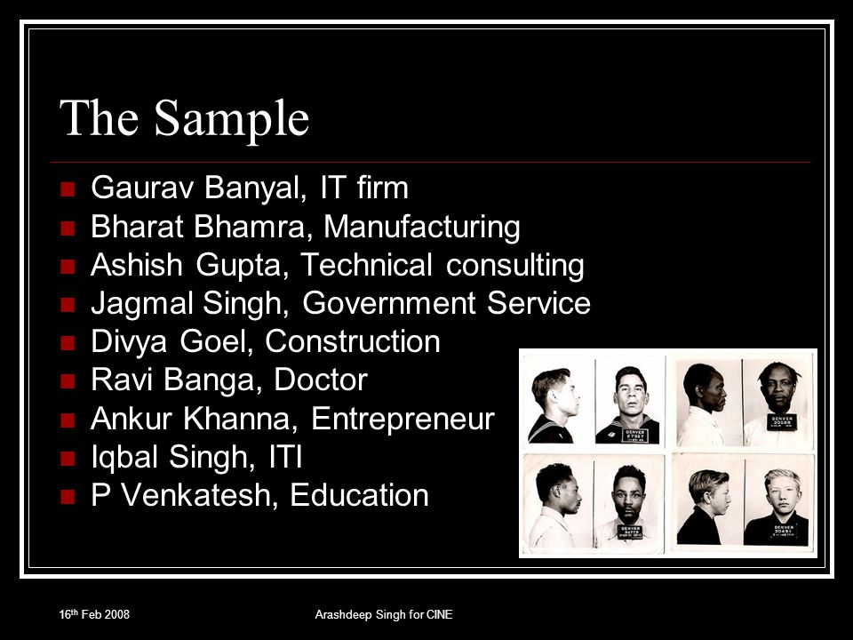 16 th Feb 2008Arashdeep Singh for CINE The Sample Gaurav Banyal, IT firm Bharat Bhamra, Manufacturing Ashish Gupta, Technical consulting Jagmal Singh,