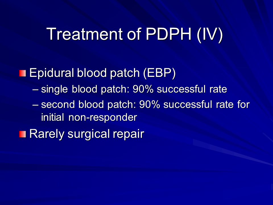 Treatment of PDPH (IV) Epidural blood patch (EBP) –single blood patch: 90% successful rate –second blood patch: 90% successful rate for initial non-responder Rarely surgical repair