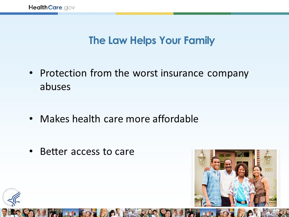 Protection from the worst insurance company abuses Makes health care more affordable Better access to care The Law Helps Your Family