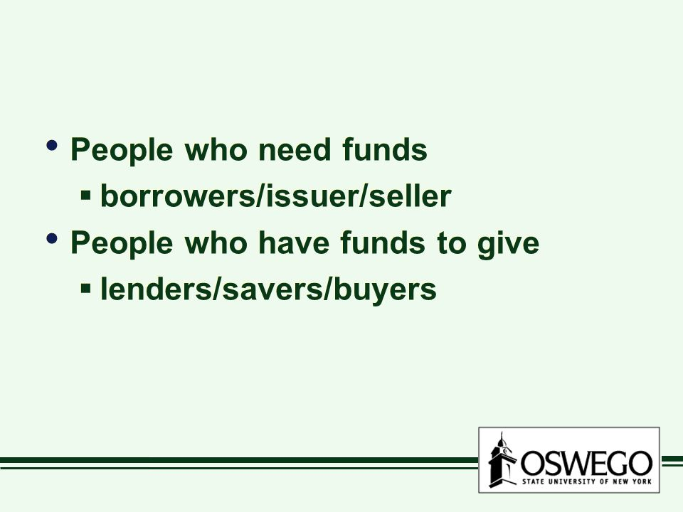 People who need funds  borrowers/issuer/seller People who have funds to give  lenders/savers/buyers People who need funds  borrowers/issuer/seller People who have funds to give  lenders/savers/buyers