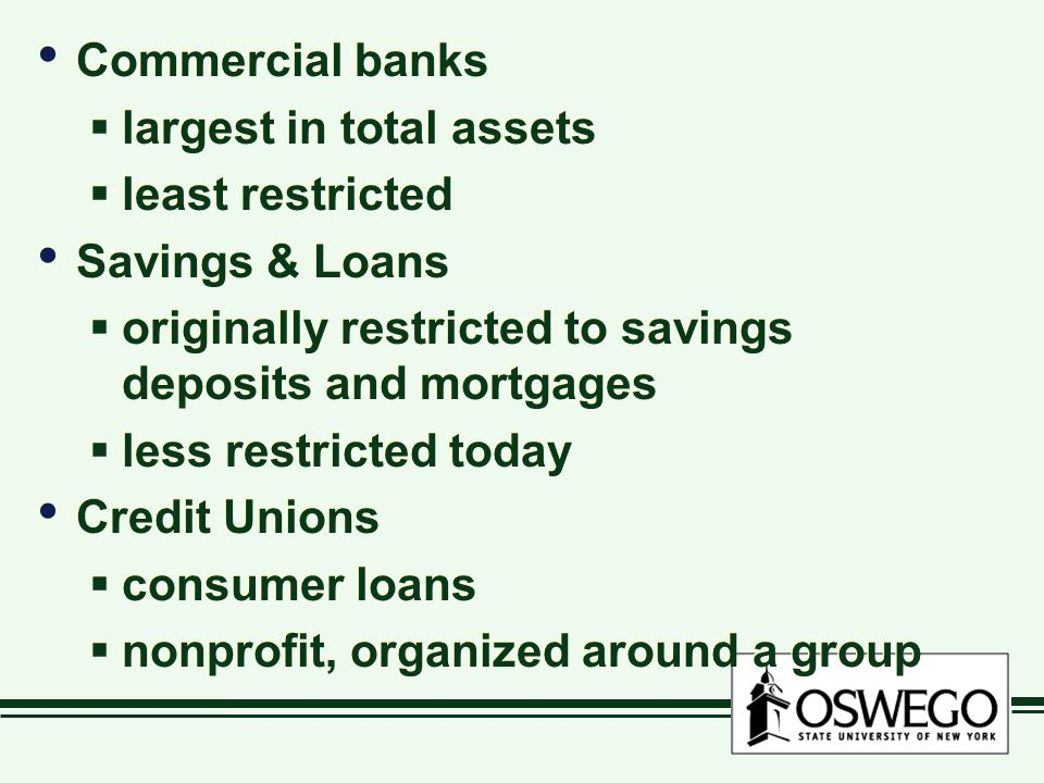 Commercial banks  largest in total assets  least restricted Savings & Loans  originally restricted to savings deposits and mortgages  less restricted today Credit Unions  consumer loans  nonprofit, organized around a group Commercial banks  largest in total assets  least restricted Savings & Loans  originally restricted to savings deposits and mortgages  less restricted today Credit Unions  consumer loans  nonprofit, organized around a group