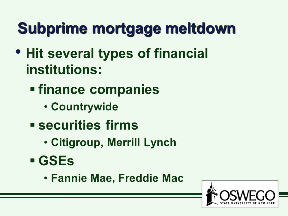Subprime mortgage meltdown Hit several types of financial institutions:  finance companies Countrywide  securities firms Citigroup, Merrill Lynch  GSEs Fannie Mae, Freddie Mac Hit several types of financial institutions:  finance companies Countrywide  securities firms Citigroup, Merrill Lynch  GSEs Fannie Mae, Freddie Mac