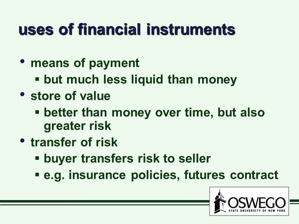 uses of financial instruments means of payment  but much less liquid than money store of value  better than money over time, but also greater risk transfer of risk  buyer transfers risk to seller  e.g.