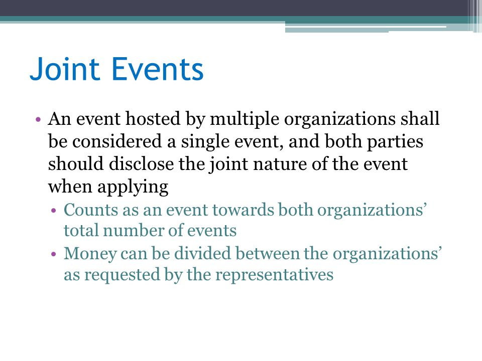 Joint Events An event hosted by multiple organizations shall be considered a single event, and both parties should disclose the joint nature of the event when applying Counts as an event towards both organizations' total number of events Money can be divided between the organizations' as requested by the representatives