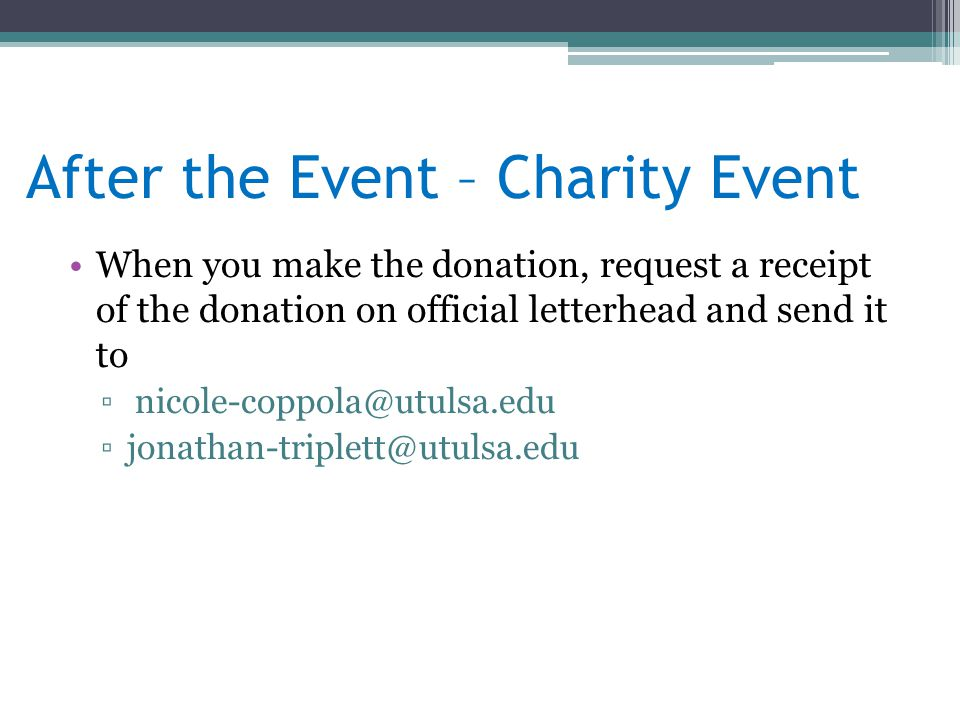 When you make the donation, request a receipt of the donation on official letterhead and send it to ▫ nicole-coppola@utulsa.edu ▫jonathan-triplett@utulsa.edu After the Event – Charity Event