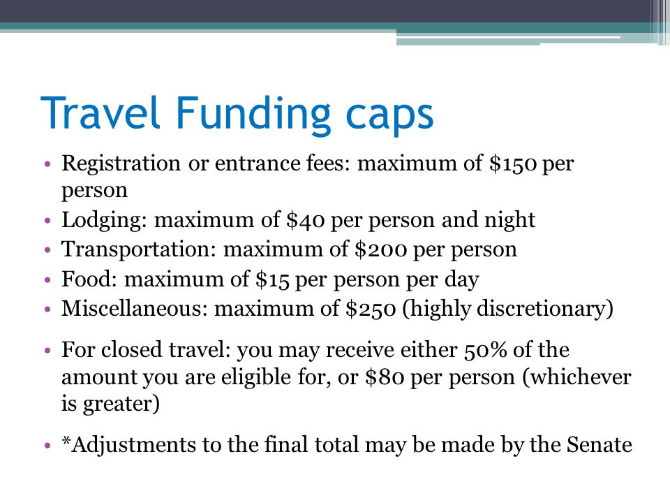 Travel Funding caps Registration or entrance fees: maximum of $150 per person Lodging: maximum of $40 per person and night Transportation: maximum of $200 per person Food: maximum of $15 per person per day Miscellaneous: maximum of $250 (highly discretionary) For closed travel: you may receive either 50% of the amount you are eligible for, or $80 per person (whichever is greater) *Adjustments to the final total may be made by the Senate