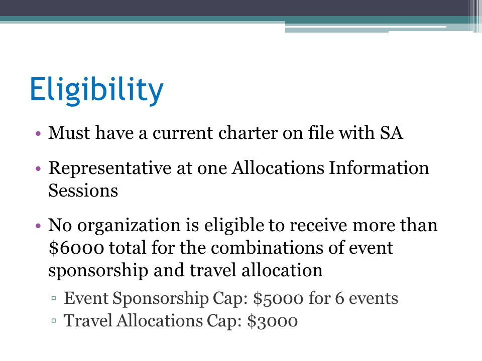 Eligibility Must have a current charter on file with SA Representative at one Allocations Information Sessions No organization is eligible to receive more than $6000 total for the combinations of event sponsorship and travel allocation ▫Event Sponsorship Cap: $5000 for 6 events ▫Travel Allocations Cap: $3000