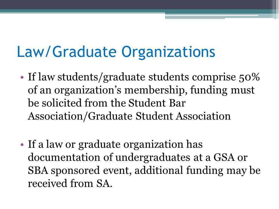Law/Graduate Organizations If law students/graduate students comprise 50% of an organization's membership, funding must be solicited from the Student Bar Association/Graduate Student Association If a law or graduate organization has documentation of undergraduates at a GSA or SBA sponsored event, additional funding may be received from SA.