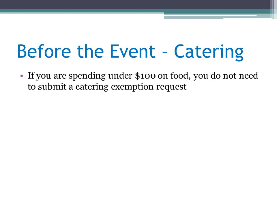 Before the Event – Catering If you are spending under $100 on food, you do not need to submit a catering exemption request