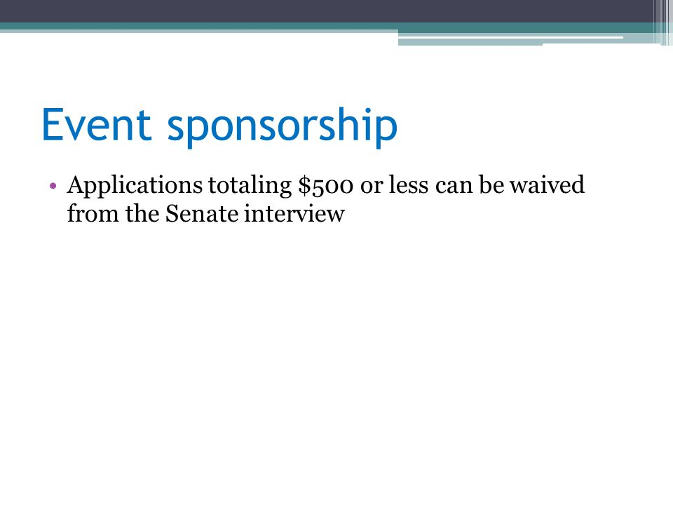 Event sponsorship Applications totaling $500 or less can be waived from the Senate interview