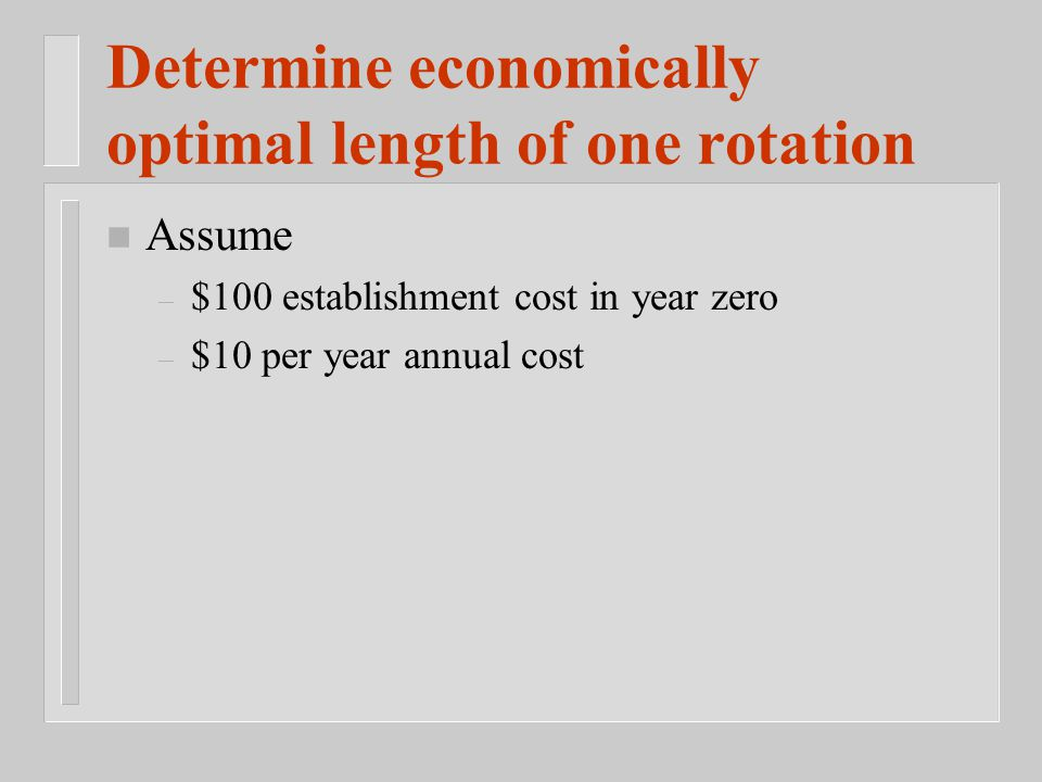 n Assume – $100 establishment cost in year zero – $10 per year annual cost Determine economically optimal length of one rotation