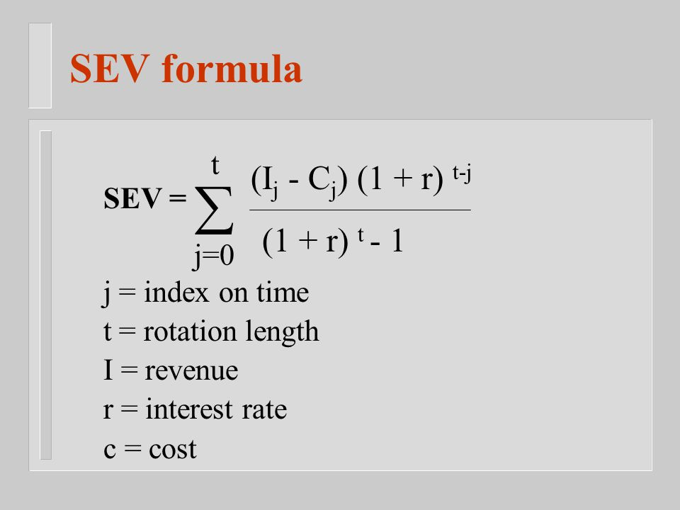 SEV formula SEV =  j=0 t (I j - C j ) (1 + r) t-j (1 + r) t - 1 j = index on time t = rotation length I = revenue r = interest rate c = cost