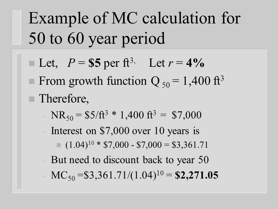 n Let, P = $5 per ft 3, Let r = 4% n From growth function Q 50 = 1,400 ft 3 n Therefore, – NR 50 = $5/ft 3 * 1,400 ft 3 = $7,000 – Interest on $7,000