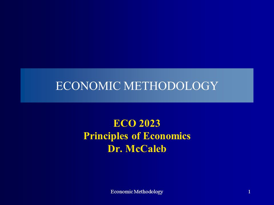 Economic Methodology1 ECONOMIC METHODOLOGY ECO 2023 Principles of Economics Dr. McCaleb