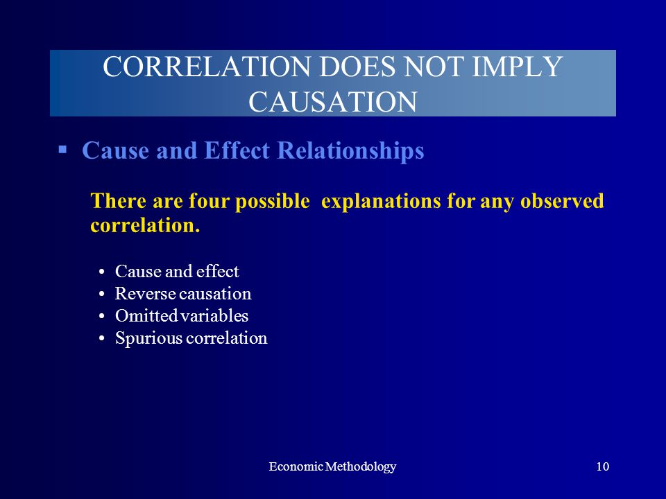 Economic Methodology10  Cause and Effect Relationships There are four possible explanations for any observed correlation. Cause and effect Reverse ca