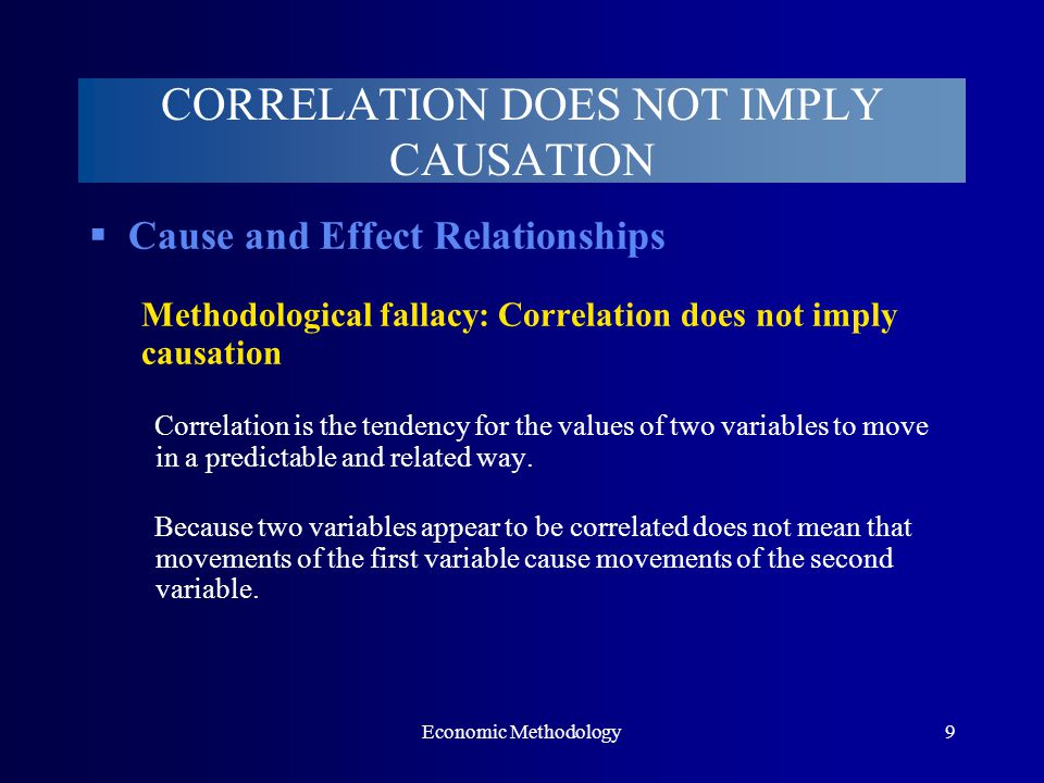 Economic Methodology9 CORRELATION DOES NOT IMPLY CAUSATION  Cause and Effect Relationships Methodological fallacy: Correlation does not imply causation Correlation is the tendency for the values of two variables to move in a predictable and related way.